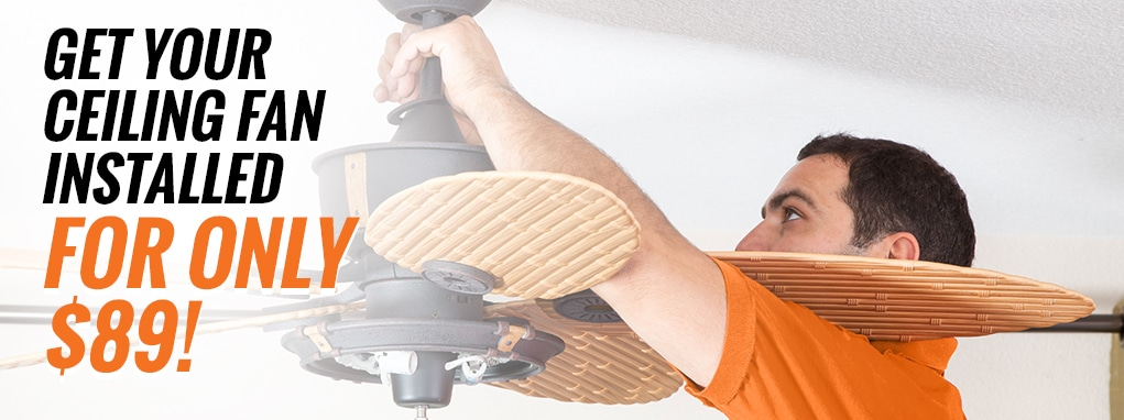 Get your ceiling fan installed for only $89!